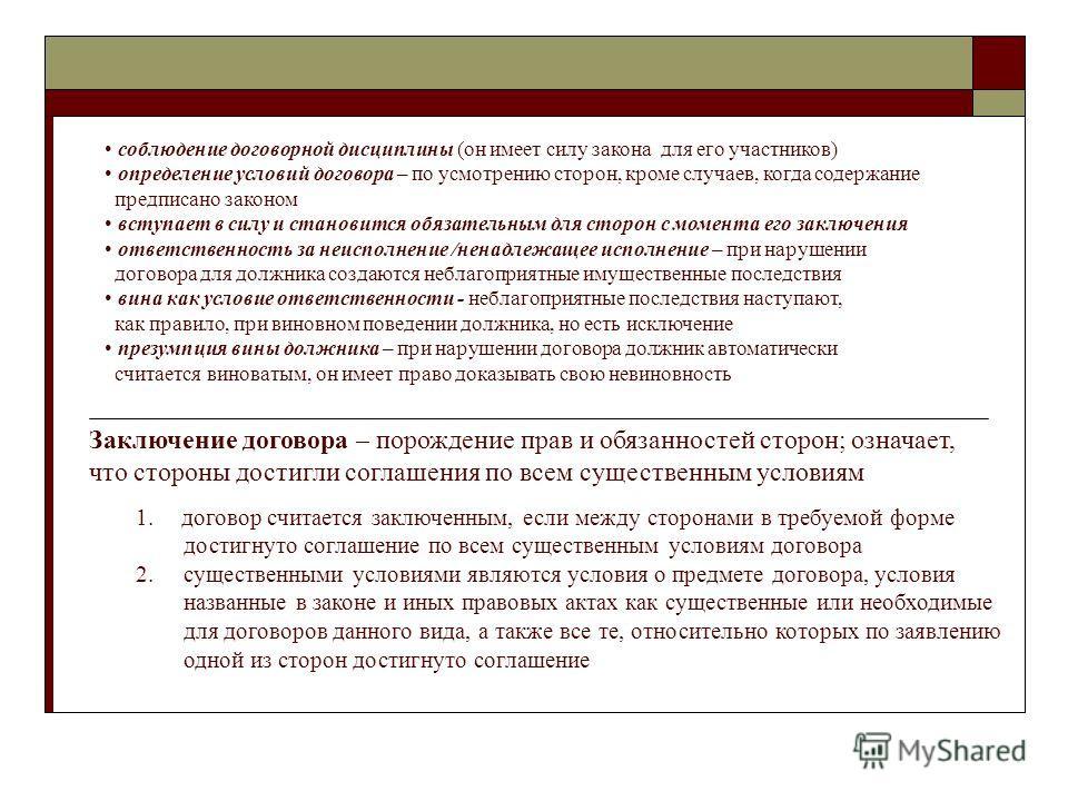 соблюдение договорной дисциплины (он имеет силу закона для его участников) определение условий договора – по усмотрению сторон, кроме случаев, когда содержание предписано законом вступает в силу и становится обязательным для сторон с момента его закл