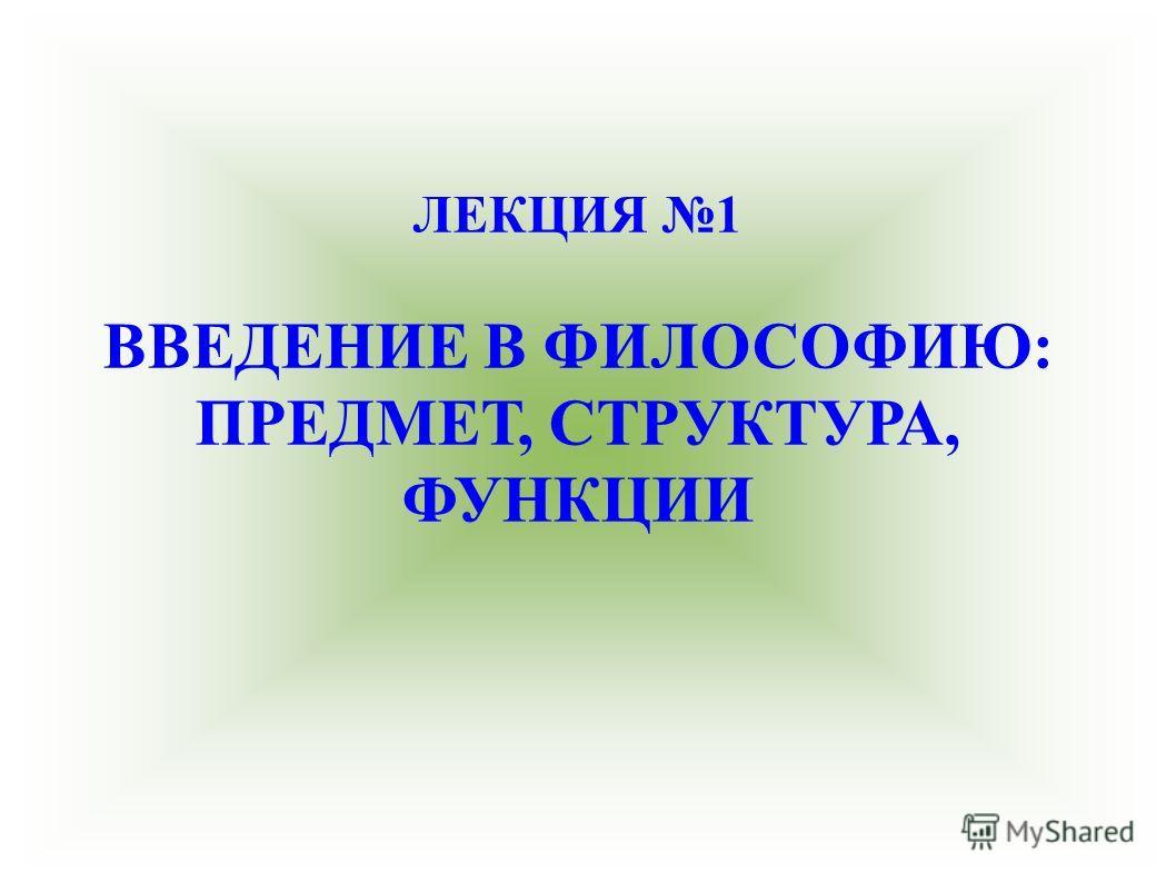 ЛЕКЦИЯ 1 ВВЕДЕНИЕ В ФИЛОСОФИЮ: ПРЕДМЕТ, СТРУКТУРА, ФУНКЦИИ
