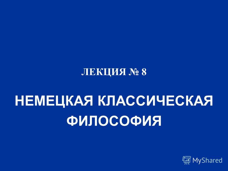 ЛЕКЦИЯ 8 НЕМЕЦКАЯ КЛАССИЧЕСКАЯ ФИЛОСОФИЯ