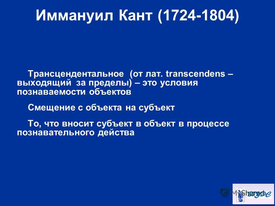 Иммануил Кант (1724-1804) Трансцендентальное (от лат. transcendens – выходящий за пределы) – это условия познаваемости объектов Смещение с объекта на субъект То, что вносит субъект в объект в процессе познавательного действа