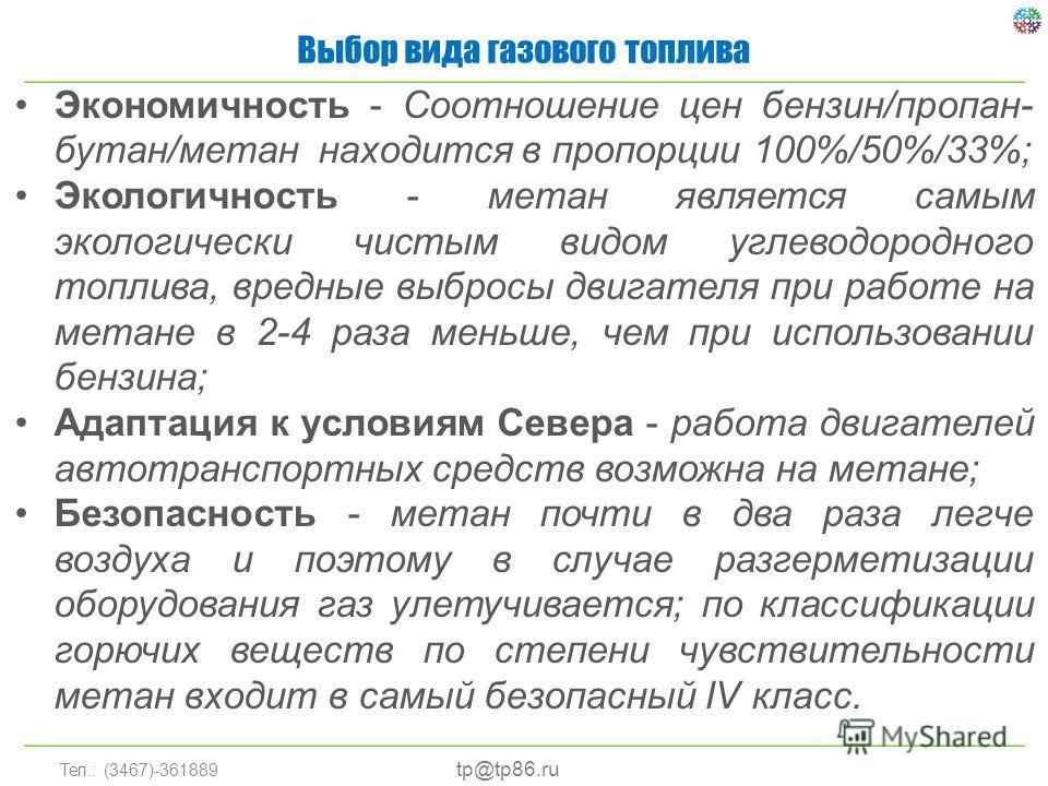 Тел.: (3467)-361889 Выбор вида газового топлива tp@tp86.ru Экономичность - Соотношение цен бензин/пропан- бутан/метан находится в пропорции 100%/50%/33%; Экологичность - метан является самым экологически чистым видом углеводородного топлива, вредные