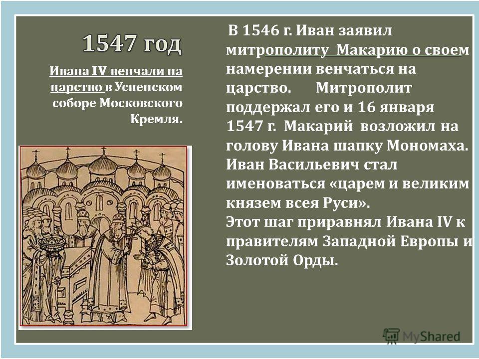 Ивана IV венчали на царство в Успенском соборе Московского Кремля. В 1546 г. Иван заявил митрополиту Макарию о своем намерении венчаться на царство. Митрополит поддержал его и 16 января 1547 г. Макарий возложил на голову Ивана шапку Мономаха. Иван Ва
