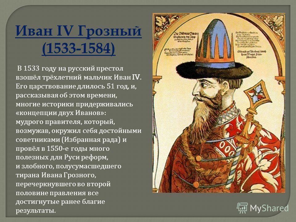 Иван IV Грозный (1533-1584) В 1533 году на русский престол взошёл трёхлетний мальчик Иван IV. Его царствование длилось 51 год, и, рассказывая об этом времени, многие историки придерживались « концепции двух Иванов »: мудрого правителя, который, возму