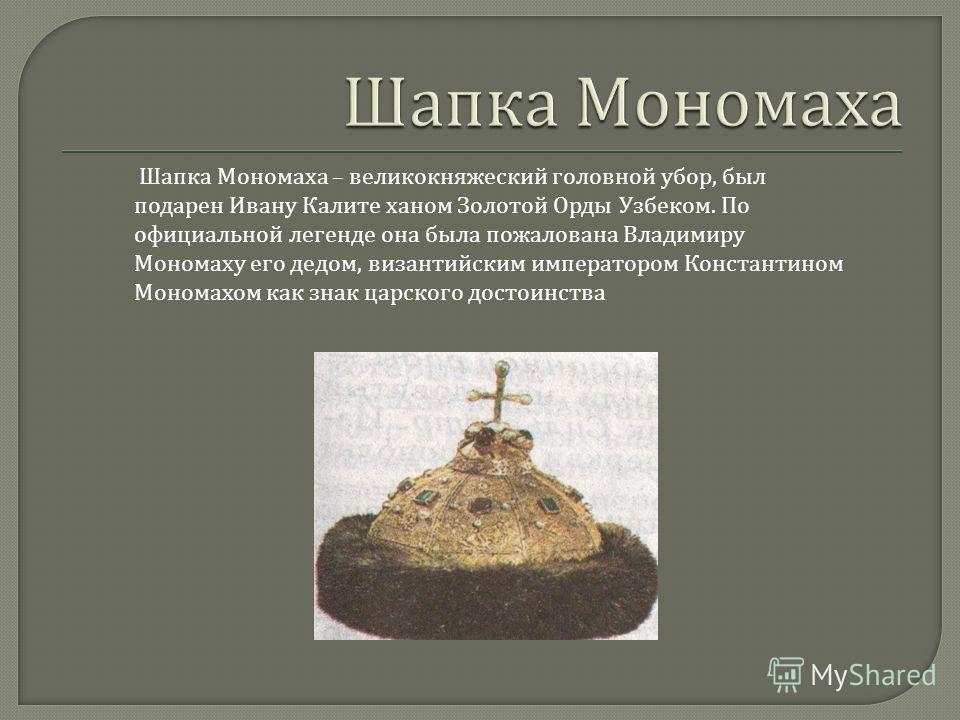 Шапка Мономаха – великокняжеский головной убор, был подарен Ивану Калите ханом Золотой Орды Узбеком. По официальной легенде она была пожалована Владимиру Мономаху его дедом, византийским императором Константином Мономахом как знак царского достоинств