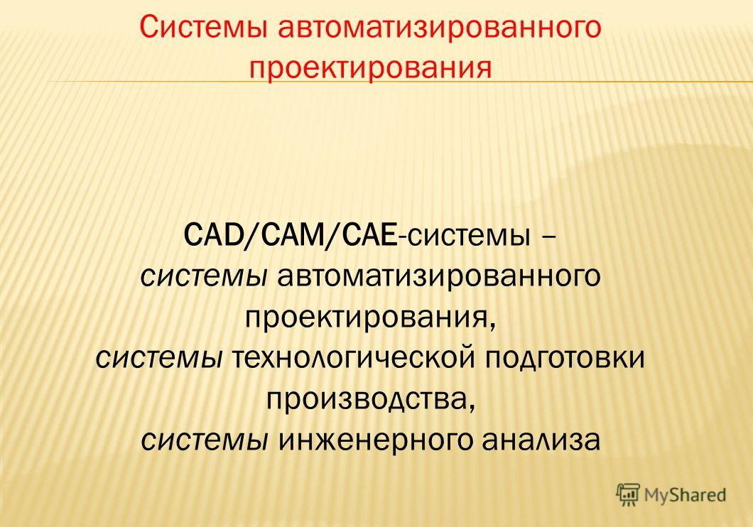 Системы автоматизированного проектирования САD/САМ/САЕ-системы – системы автоматизированного проектирования, системы технологической подготовки производства, системы инженерного анализа