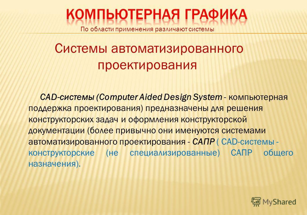 По области применения различают системы Системы автоматизированного проектирования САD-системы (Computer Aided Design System - компьютерная поддержка проектирования) предназначены для решения конструкторских задач и оформления конструкторской докумен
