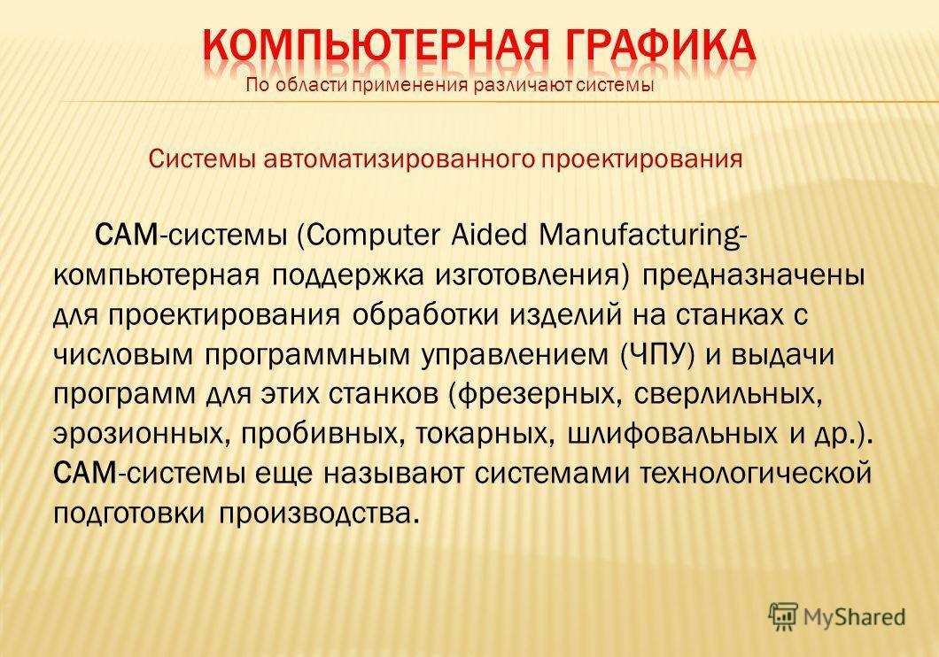 По области применения различают системы Системы автоматизированного проектирования САМ-системы (Соmputеr Aided Manufacturing- компьютерная поддержка изготовления) предназначены для проектирования обработки изделий на станках с числовым программным уп