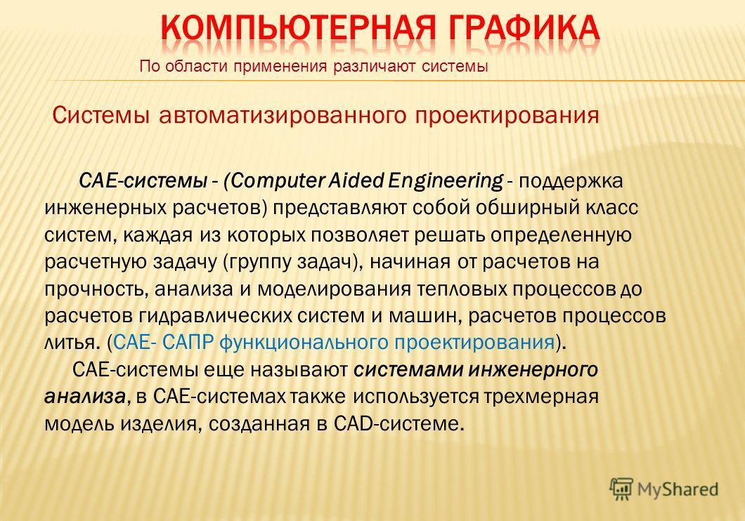 По области применения различают системы Системы автоматизированного проектирования САЕ-системы - (Соmputеr Aided Engineering - поддержка инженерных расчетов) представляют собой обширный класс систем, каждая из которых позволяет решать определенную ра