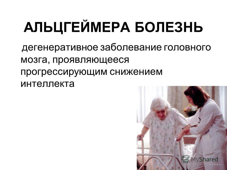 АЛЬЦГЕЙМЕРА БОЛЕЗНЬ дегенеративное заболевание головного мозга, проявляющееся прогрессирующим снижением интеллекта