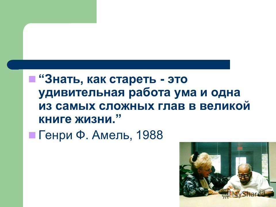 Знать, как стареть - это удивительная работа ума и одна из самых сложных глав в великой книге жизни. Генри Ф. Aмель, 1988