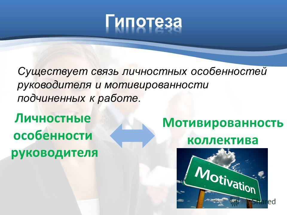 Существует связь личностных особенностей руководителя и мотивированности подчиненных к работе. Личностные особенности руководителя Мотивированность коллектива