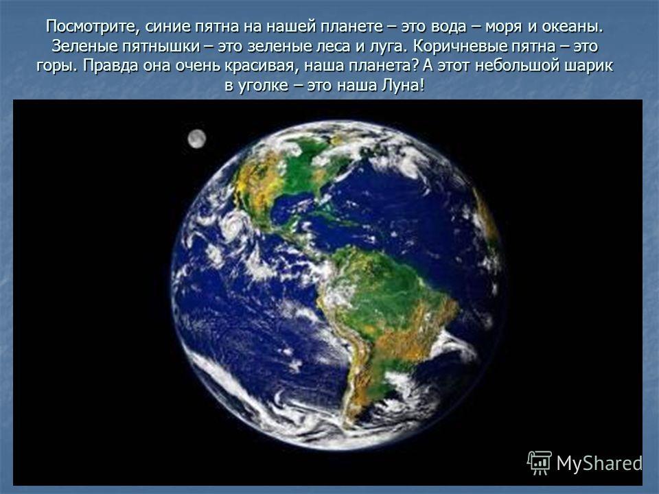 Посмотрите, синие пятна на нашей планете – это вода – моря и океаны. Зеленые пятнышки – это зеленые леса и луга. Коричневые пятна – это горы. Правда она очень красивая, наша планета? А этот небольшой шарик в уголке – это наша Луна!
