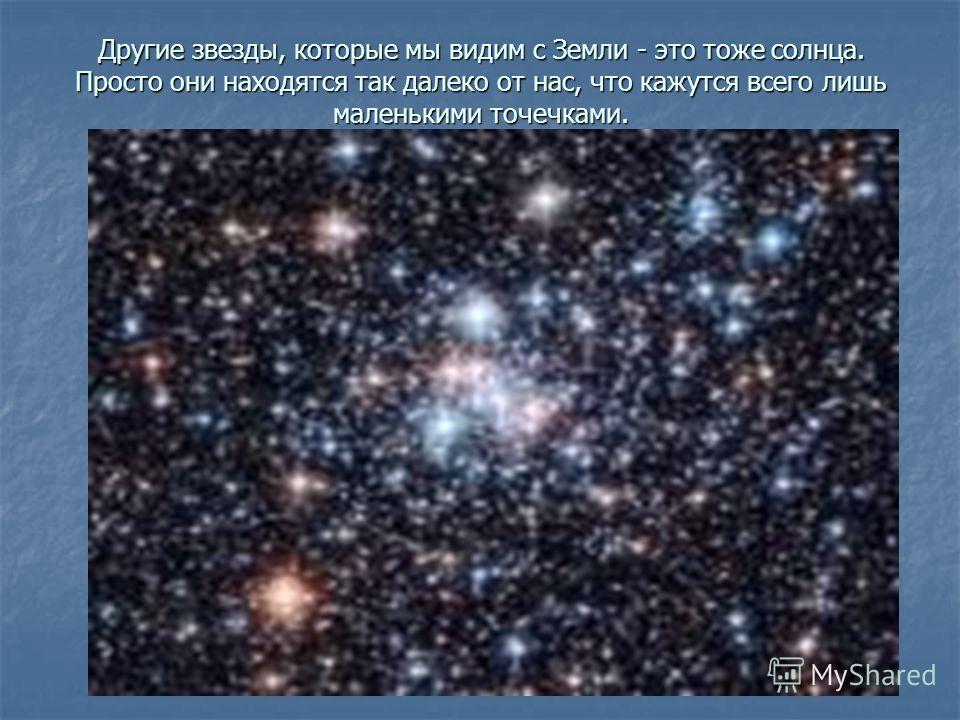 Другие звезды, которые мы видим с Земли - это тоже солнца. Просто они находятся так далеко от нас, что кажутся всего лишь маленькими точечками.