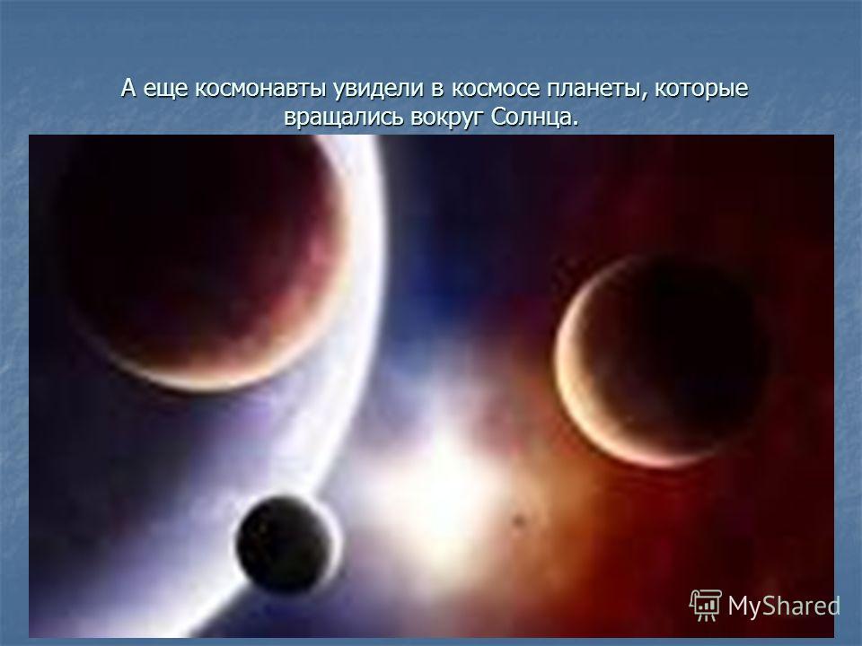 А еще космонавты увидели в космосе планеты, которые вращались вокруг Солнца. А еще космонавты увидели в космосе планеты, которые вращались вокруг Солнца.