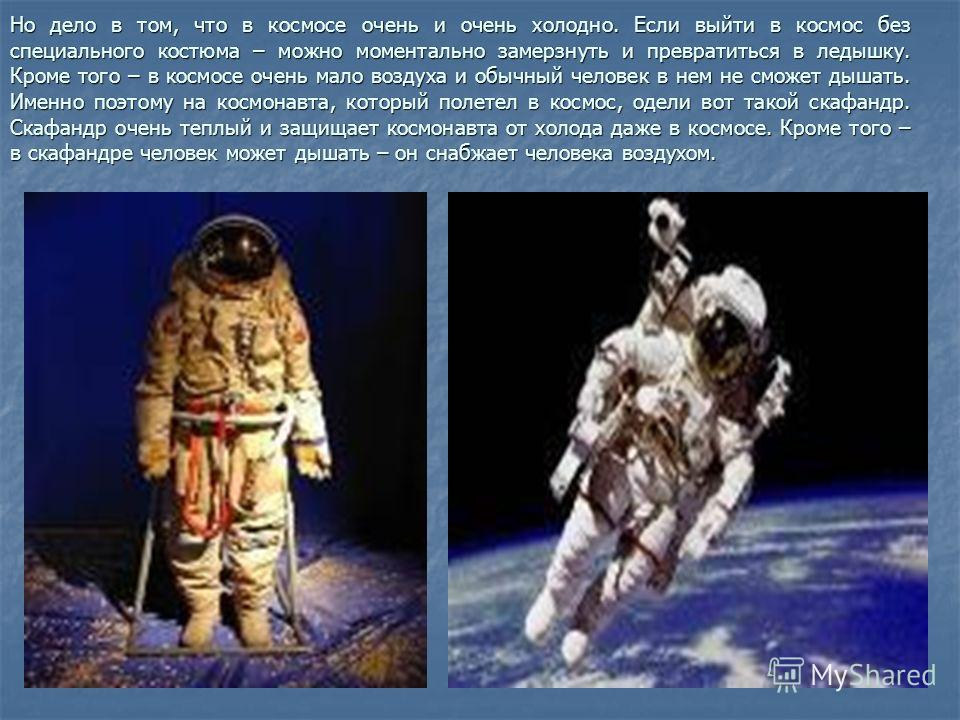 Но дело в том, что в космосе очень и очень холодно. Если выйти в космос без специального костюма – можно моментально замерзнуть и превратиться в ледышку. Кроме того – в космосе очень мало воздуха и обычный человек в нем не сможет дышать. Именно поэто