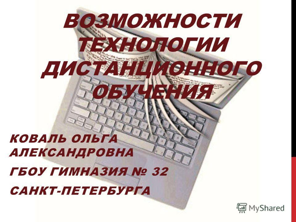 ВОЗМОЖНОСТИ ТЕХНОЛОГИИ ДИСТАНЦИОННОГО ОБУЧЕНИЯ КОВАЛЬ ОЛЬГА АЛЕКСАНДРОВНА ГБОУ ГИМНАЗИЯ 32 САНКТ-ПЕТЕРБУРГА
