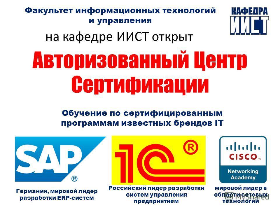 Факультет информационных технологий и управления на кафедре ИИСТ открыт Германия, мировой лидер разработки ERP-систем Авторизованный Центр Сертификации Обучение по сертифицированным программам известных брендов IT Российский лидер разработки систем у