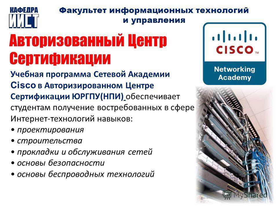Факультет информационных технологий и управления Авторизованный Центр Сертификации Учебная программа Сетевой Академии Cisco в Авторизированном Центре Сертификации ЮРГПУ(НПИ) обеспечивает студентам получение востребованных в сфере Интернет-технологий