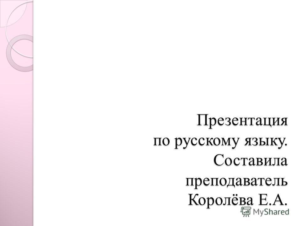 Презентация по русскому языку. Составила преподаватель Королёва Е.А.