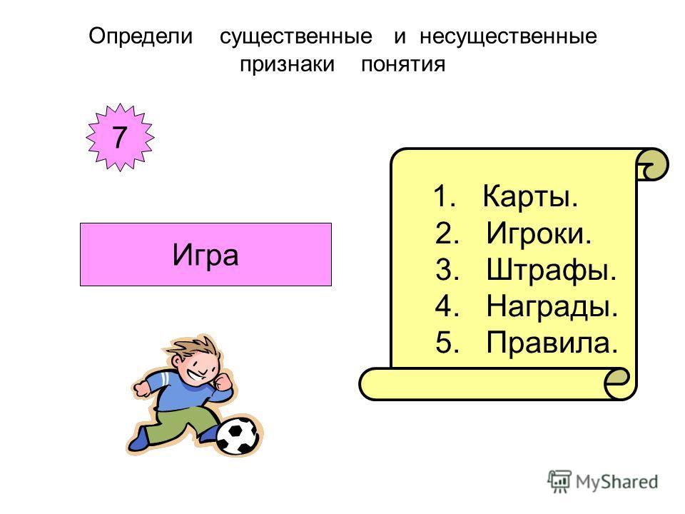 1. Карты. 2. Игроки. 3. Штрафы. 4. Награды. 5. Правила. Определи существенные и несущественные признаки понятия 7 Игра