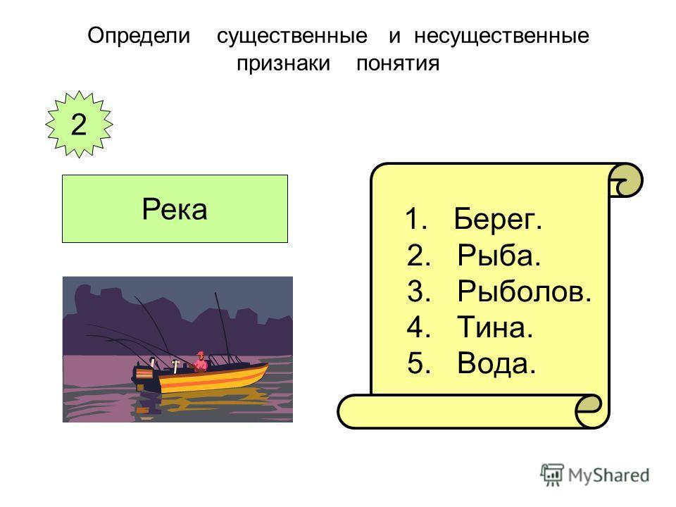 1. Берег. 2. Рыба. 3. Рыболов. 4. Тина. 5. Вода. Определи существенные и несущественные признаки понятия 2 Река