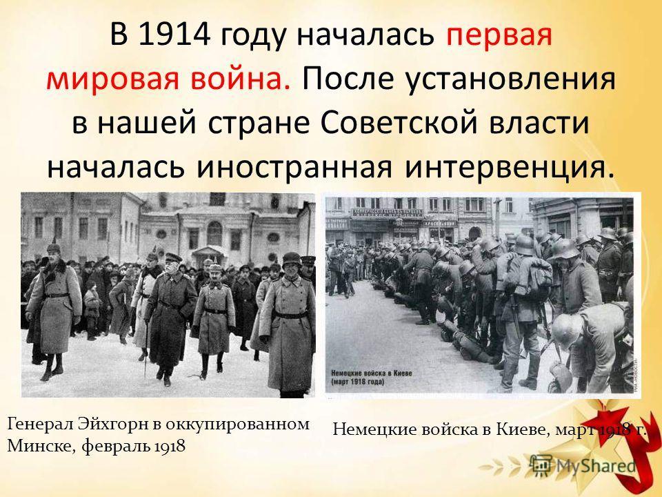 В 1914 году началась первая мировая война. После установления в нашей стране Советской власти началась иностранная интервенция. Генерал Эйхгорн в оккупированном Минске, февраль 1918 Немецкие войска в Киеве, март 1918 г.