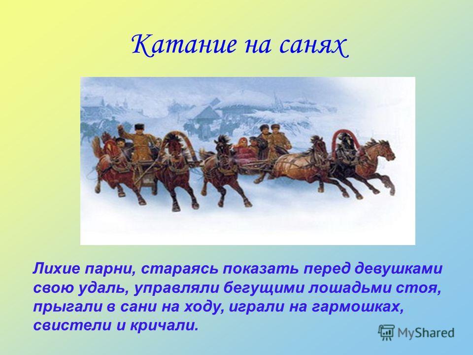 Катание на санях Лихие парни, стараясь показать перед девушками свою удаль, управляли бегущими лошадьми стоя, прыгали в сани на ходу, играли на гармошках, свистели и кричали.