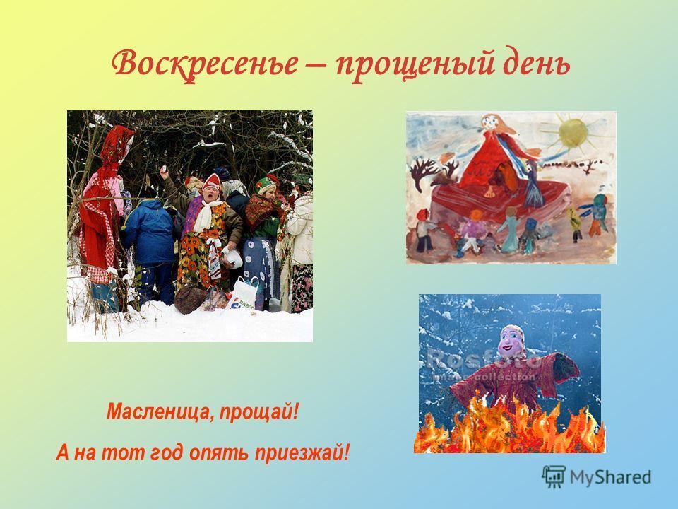 Воскресенье – прощеный день Масленица, прощай! А на тот год опять приезжай!
