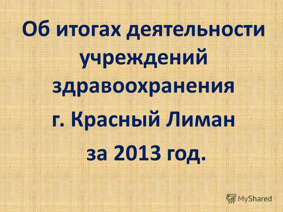 Об итогах деятельности учреждений здравоохранения г. Красный Лиман за 2013 год.