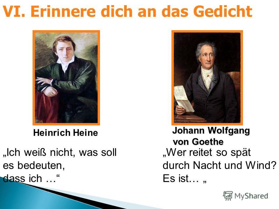 Heinrich Heine Johann Wolfgang Johann Wolfgang von Goethe von Goethe Ich weiß nicht, was soll es bedeuten, dass ich … Wer reitet so spät durch Nacht und Wind? Es ist… VI. Erinnere dich an das Gedicht