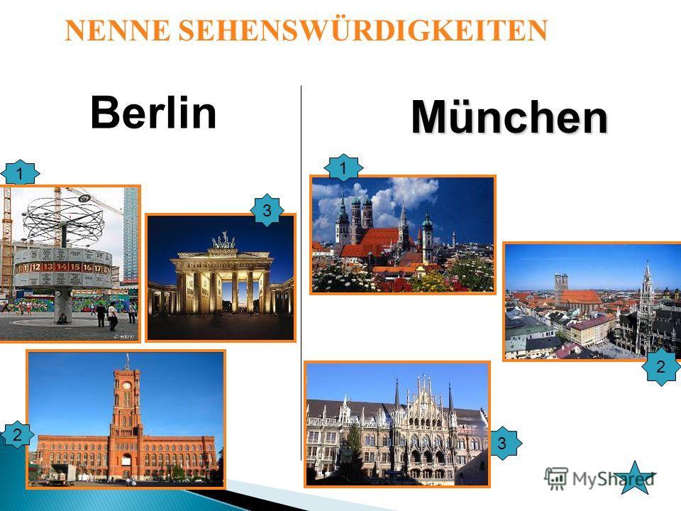 Berlin München 1 3 2 1 2 3 NENNE SEHENSWÜRDIGKEITEN