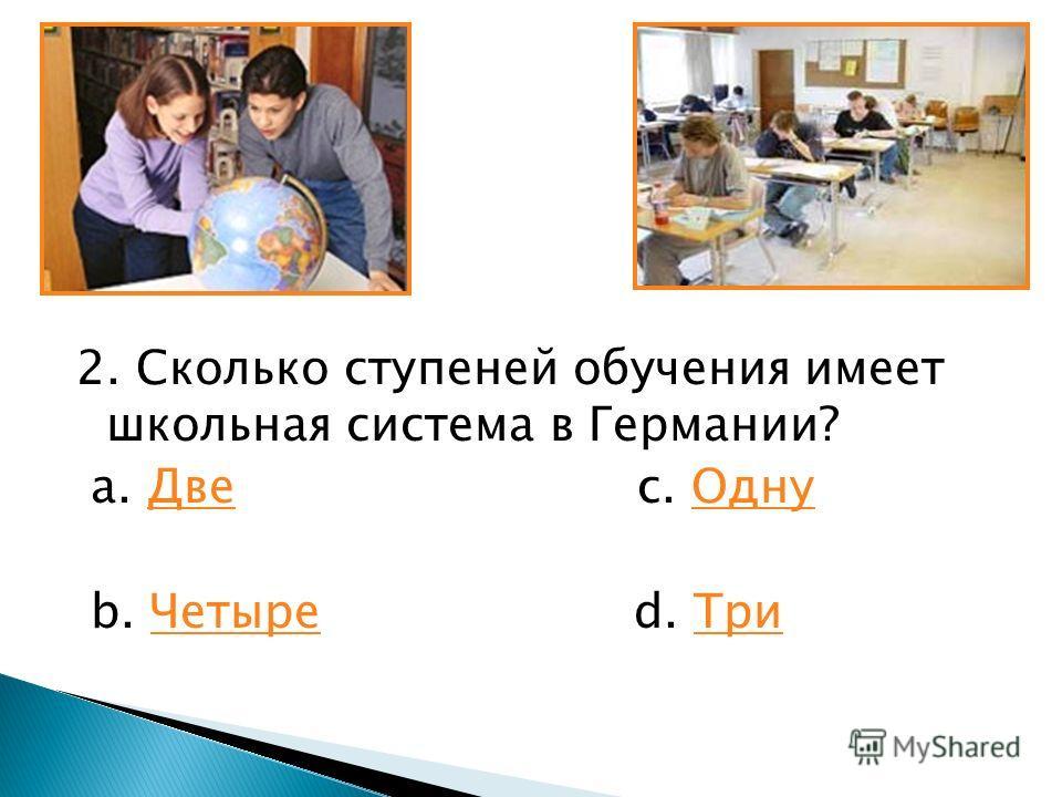 2. Сколько ступеней обучения имеет школьная система в Германии? a. Две c. ОднуДвеОдну b. Четыре d. ТриЧетыреТри