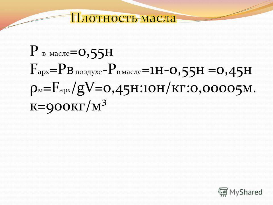 P в масле =0,55н F арх =Pв воздухе -P в масле =1н-0,55н =0,45н ρ м =F арх /gV=0,45н:10н/кг:0,00005м. к=900кг/м³