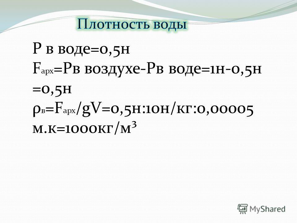 P в воде=0,5н F арх =Pв воздухе-Pв воде=1н-0,5н =0,5н ρ в =F арх /gV=0,5н:10н/кг:0,00005 м.к=1000кг/м³
