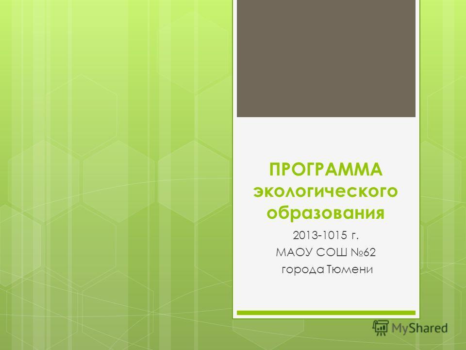 ПРОГРАММА экологического образования 2013-1015 г. МАОУ СОШ 62 города Тюмени