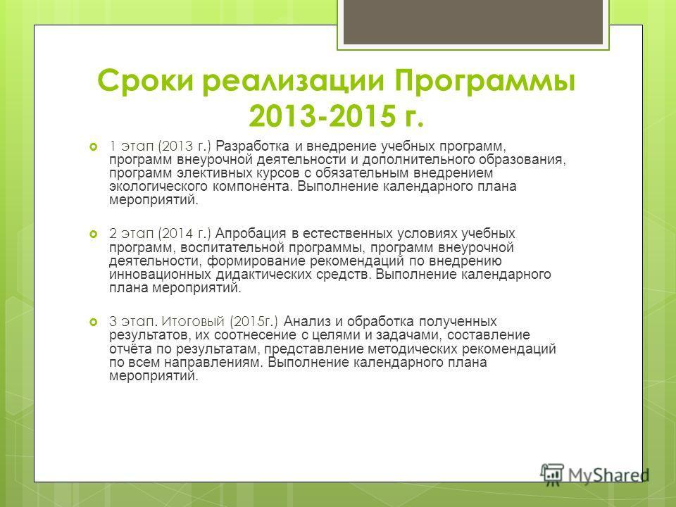 Сроки реализации Программы 2013-2015 г. 1 этап (2013 г.) Разработка и внедрение учебных программ, программ внеурочной деятельности и дополнительного образования, программ элективных курсов с обязательным внедрением экологического компонента. Выполнен