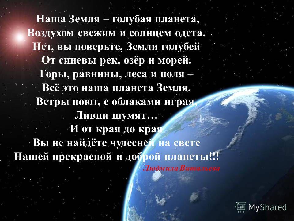Наша Земля – голубая планета, Воздухом свежим и солнцем одета. Нет, вы поверьте, Земли голубей От синевы рек, озёр и морей. Горы, равнины, леса и поля – Всё это наша планета Земля. Ветры поют, с облаками играя, Ливни шумят… И от края до края Вы не на