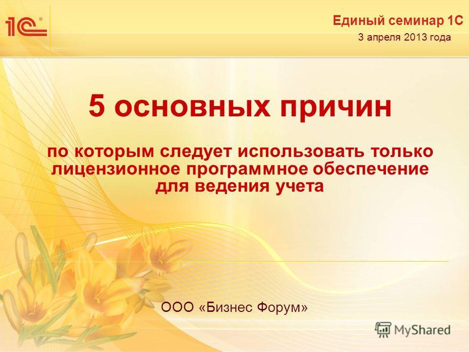 Единый семинар 1С 3 апреля 2013 года 5 основных причин по которым следует использовать только лицензионное программное обеспечение для ведения учета ООО «Бизнес Форум»