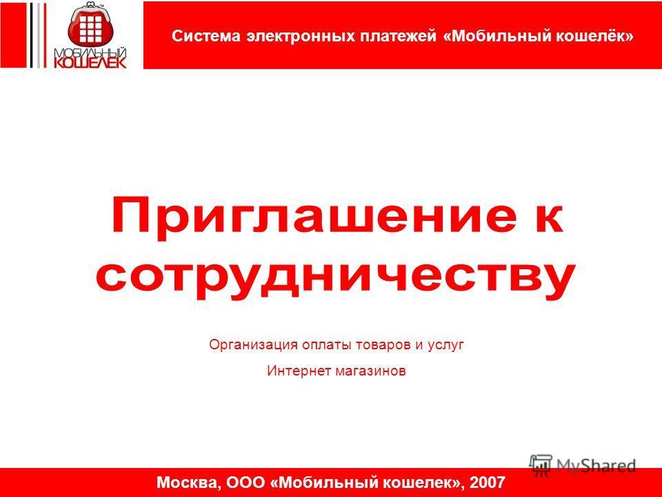 Система электронных платежей «Мобильный кошелёк» Москва, ООО «Мобильный кошелек», 2007 Организация оплаты товаров и услуг Интернет магазинов