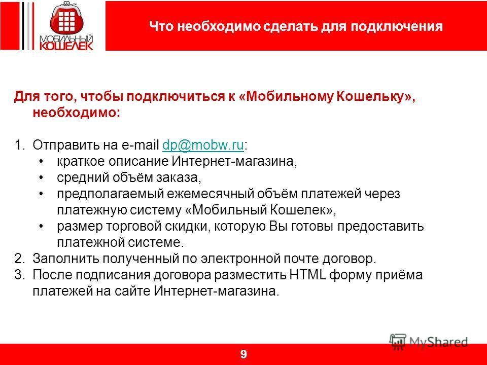 Что необходимо сделать для подключения 9 Для того, чтобы подключиться к «Мобильному Кошельку», необходимо: 1.Отправить на e-mail dp@mobw.ru:dp@mobw.ru краткое описание Интернет-магазина, средний объём заказа, предполагаемый ежемесячный объём платежей
