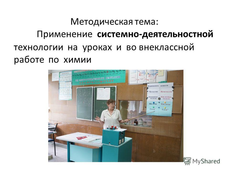 Методическая тема: Применение системно-деятельностной технологии на уроках и во внеклассной работе по химии