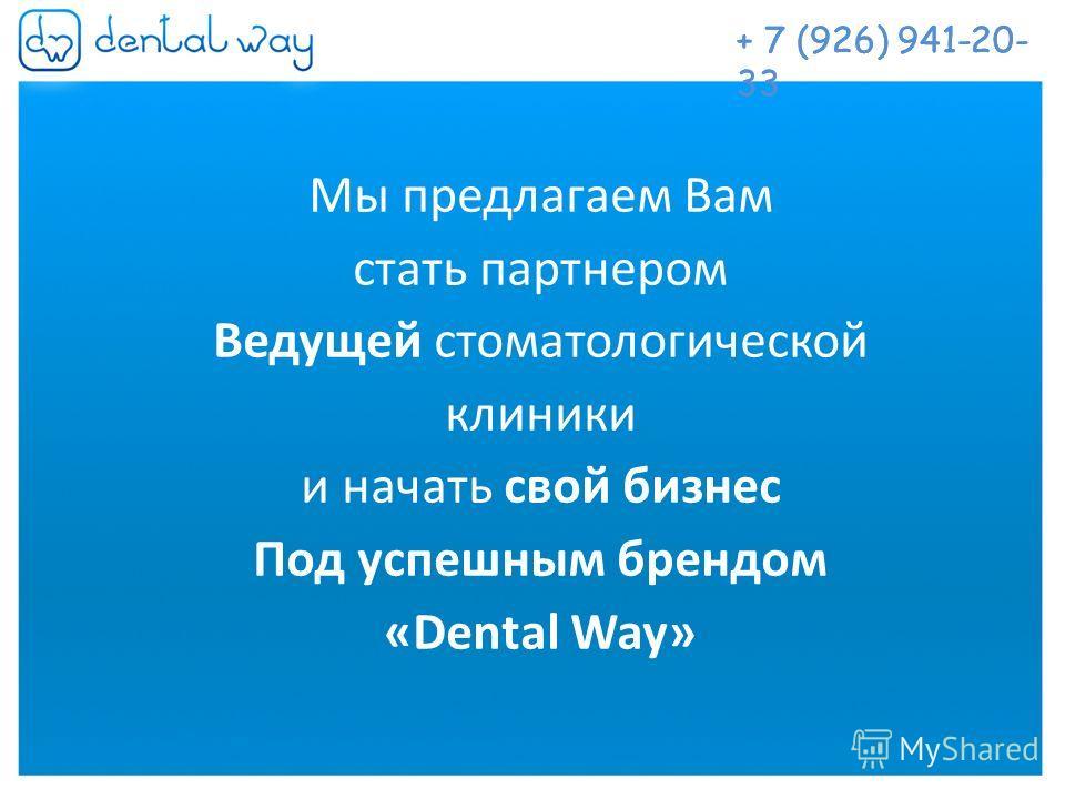 Наше предложение Мы предлагаем Вам стать партнером Ведущей стоматологической клиники и начать свой бизнес Под успешным брендом «Dental Way» + 7 (926) 941-20- 33