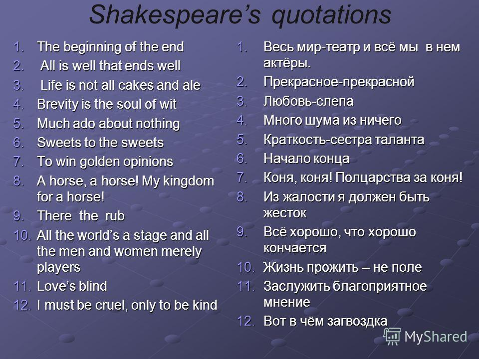 Shakespeares quotations 1.T he beginning of the end 2. A ll is well that ends well 3. L ife is not all cakes and ale 4.B revity is the soul of wit 5.M uch ado about nothing 6.S weets to the sweets 7.T o win golden opinions 8.A horse, a horse! My king