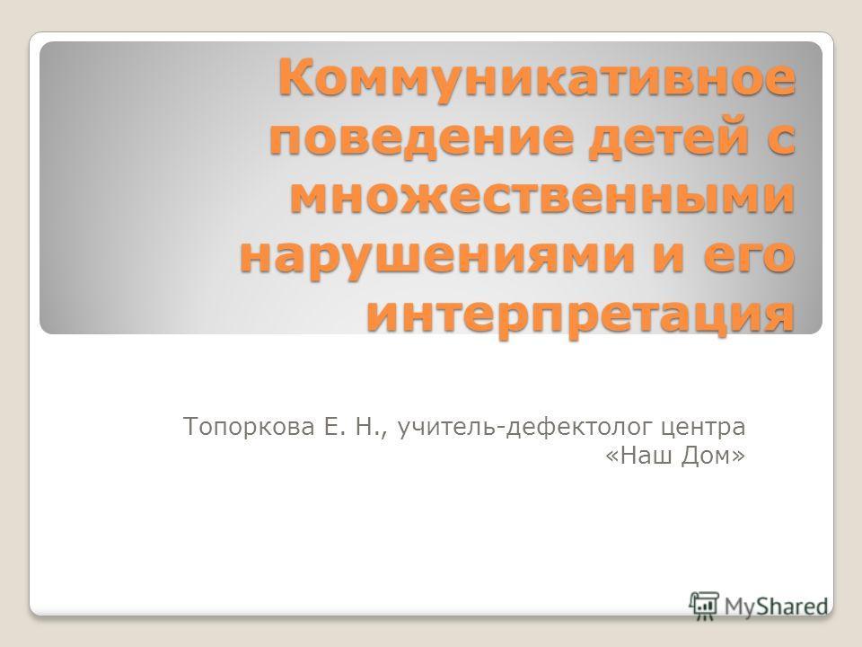 Коммуникативное поведение детей с множественными нарушениями и его интерпретация Топоркова Е. Н., учитель-дефектолог центра «Наш Дом»