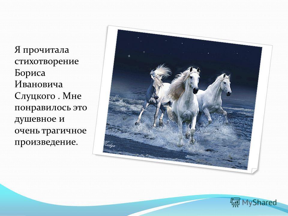 Я прочитала стихотворение Бориса Ивановича Слуцкого. Мне понравилось это душевное и очень трагичное произведение.