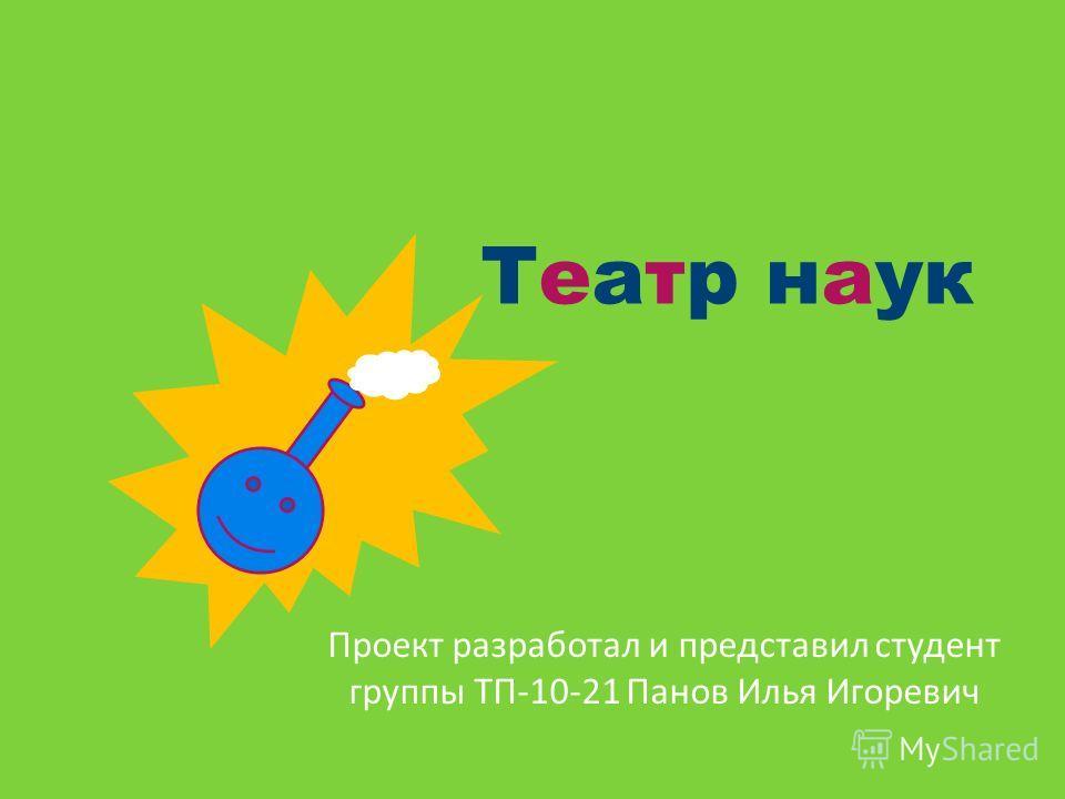 Театр наук Проект разработал и представил студент группы ТП-10-21 Панов Илья Игоревич