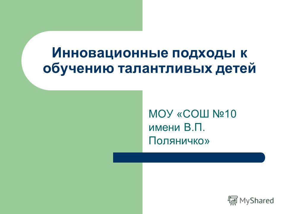 Инновационные подходы к обучению талантливых детей МОУ «СОШ 10 имени В.П. Поляничко»