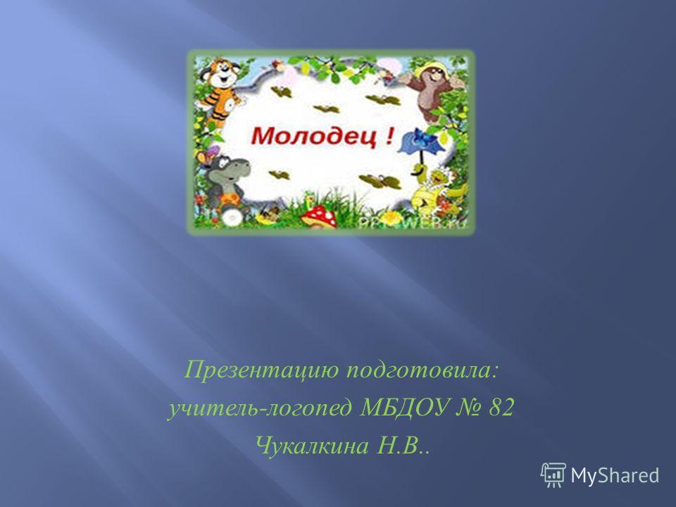 Презентацию подготовила : учитель - логопед МБДОУ 82 Чукалкина Н. В..