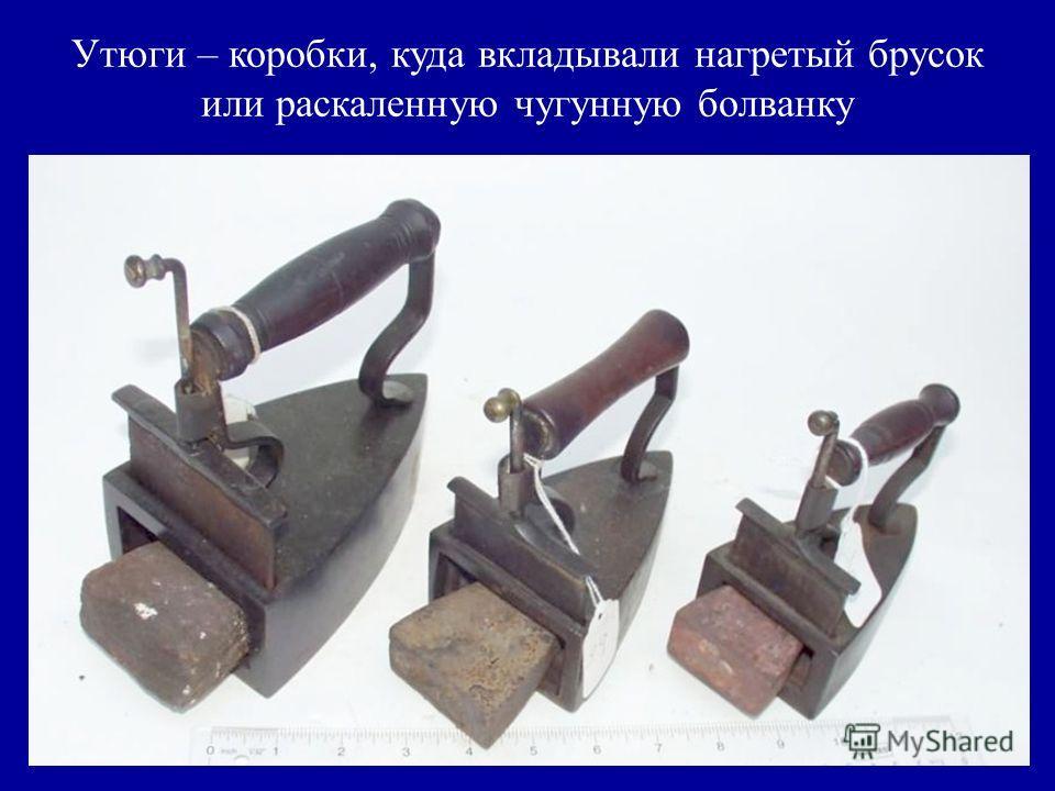 Утюги – коробки, куда вкладывали нагретый брусок или раскаленную чугунную болванку