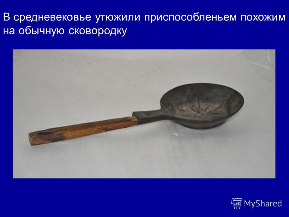 В средневековье утюжили приспособленьем похожим на обычную сковородку